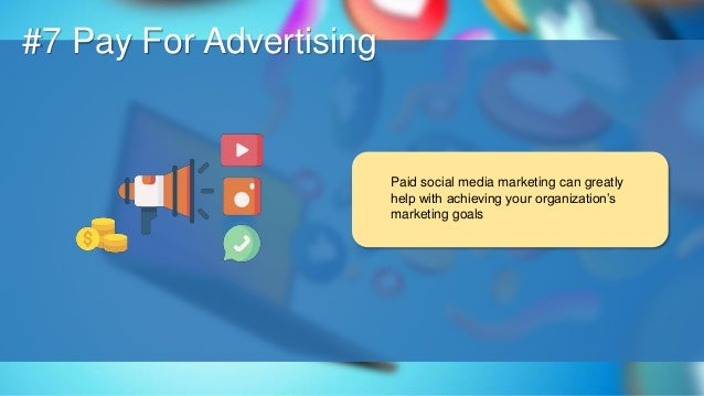 O #7 Pay For Advertising Paid social media marketing can greatly help with achieving your organization's marketing goals