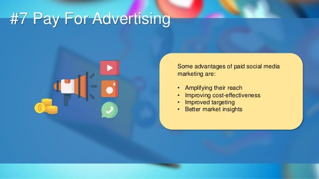 O #7 Pay For Advertising Some advantages of paid social media marketing are: • Amplifying their reach • Improving cost-eff...