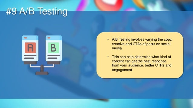 O #9 A/B Testing • A/B Testing involves varying the copy, creative and CTAs of posts on social media • This can help deter...