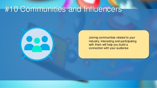O #10 Communities and Influencers Joining communities related to your industry, interacting and participating with them wi...