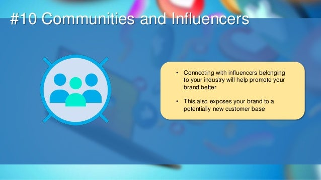 O #10 Communities and Influencers • Connecting with influencers belonging to your industry will help promote your brand be...