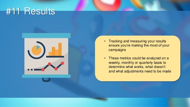 O #11 Results • Tracking and measuring your results ensure you're making the most of your campaigns • These metrics could ...