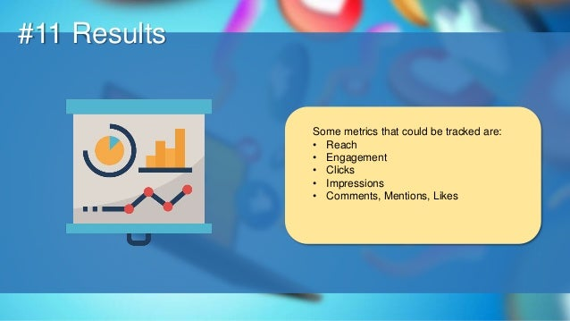 O #11 Results Some metrics that could be tracked are: • Reach • Engagement • Clicks • Impressions • Comments, Mentions, Li...
