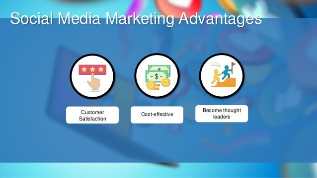 O Social Media Marketing Advantages Customer Satisfaction Cost-effective Become thought leaders