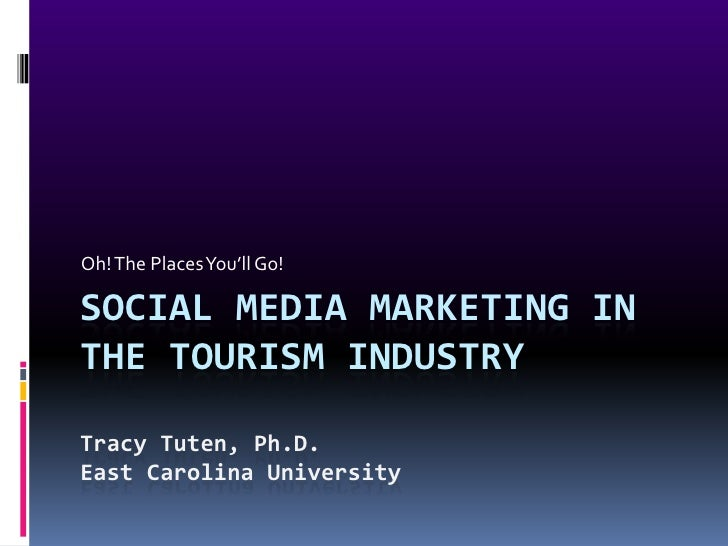 Oh! The Places You'll Go!  SOCIAL MEDIA MARKETING IN THE TOURISM INDUSTRY  Tracy Tuten, Ph.D. East Carolina University