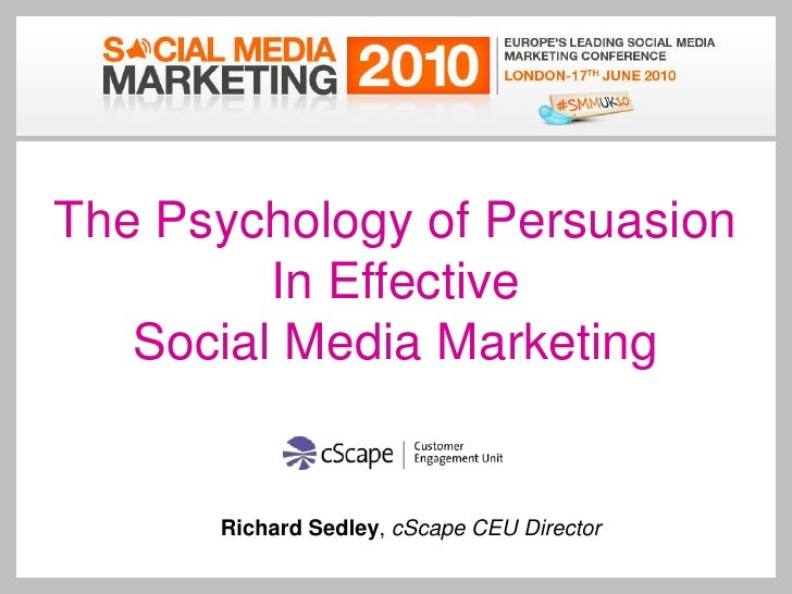 The Psychology of Persuasion<br />In Effective Social Media Marketing<br />Richard Sedley, cScape CEU Director<br />Key wo...