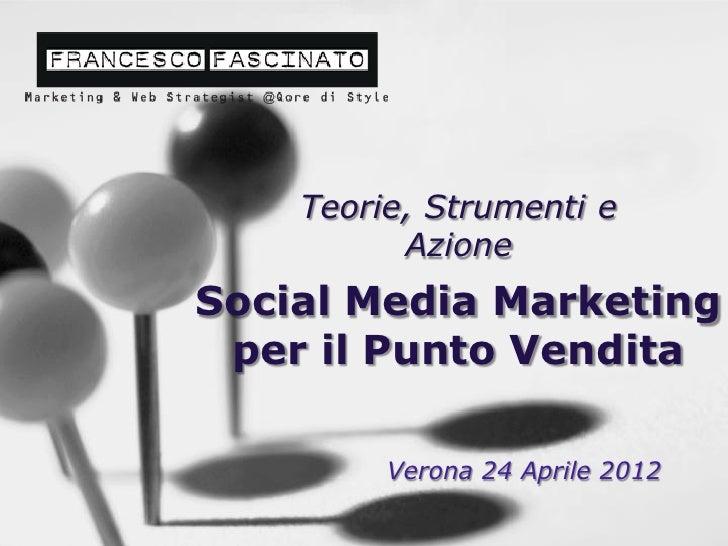 Teorie, Strumenti e          AzioneSocial Media Marketing per il Punto Vendita         Verona 24 Aprile 2012