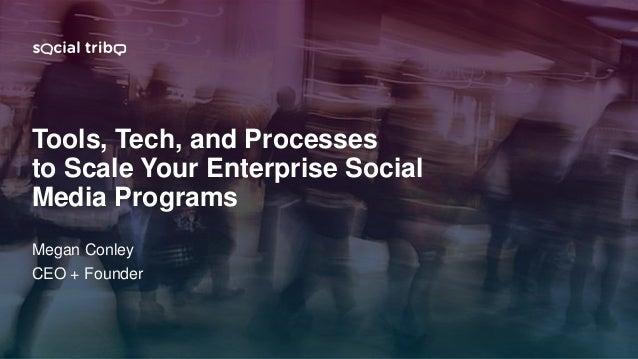 @megconley www.social-tribe.com/smmw18 Tools, Tech, and Processes to Scale Your Enterprise Social Media Programs Megan Con...
