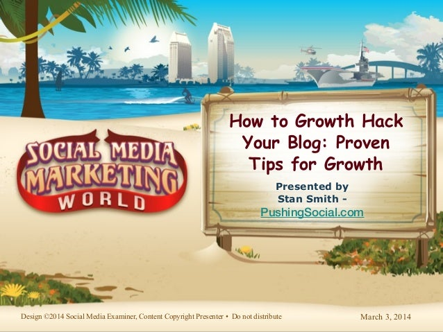 March 3, 2014Design ©2014 Social Media Examiner, Content Copyright Presenter • Do not distribute How to Growth Hack Your B...
