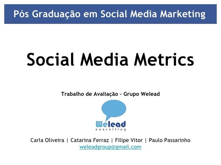 Pós Graduação em Social Media Marketing  Social Media Metrics Trabalho de Avaliação – Grupo Welead Carla Oliveira | Catari...