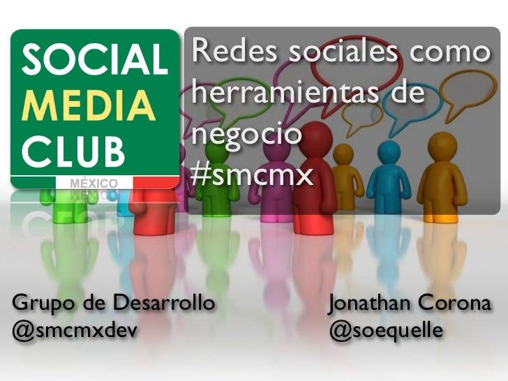 Redes sociales como                herramientas de                negocio                #smcmxGrupo de Desarrollo     Jon...