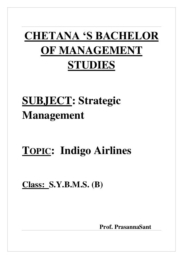 CHETANA 'S BACHELOR OF MANAGEMENT STUDIES SUBJECT: Strategic Management TOPIC: Indigo Airlines Class: S.Y.B.M.S. (B)  Prof...