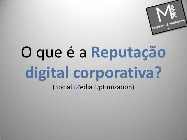 O queé a Reputação digital corporativa?(Social Media Optimization)<br />