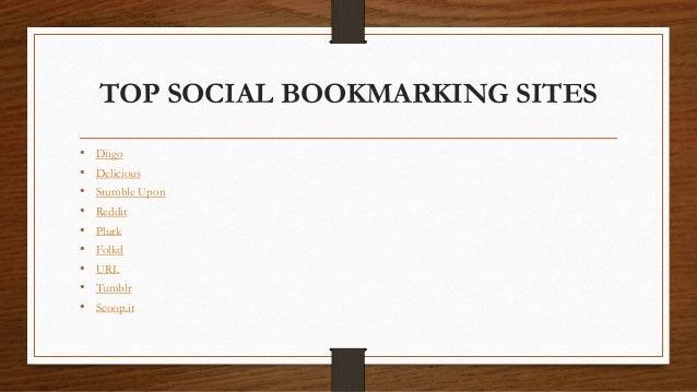TOP SOCIAL BOOKMARKING SITES • Diigo • Delicious • Stumble Upon • Reddit • Plurk • Folkd • URL • Tumblr • Scoop.it