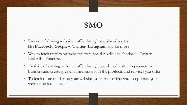 SMO • Process of driving web site traffic through social media sites like Facebook, Google+, Twitter, Instagram and lot mo...