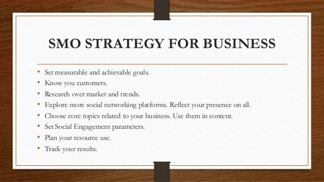 SMO STRATEGY FOR BUSINESS • Set measurable and achievable goals. • Know you customers. • Research over market and trends. ...