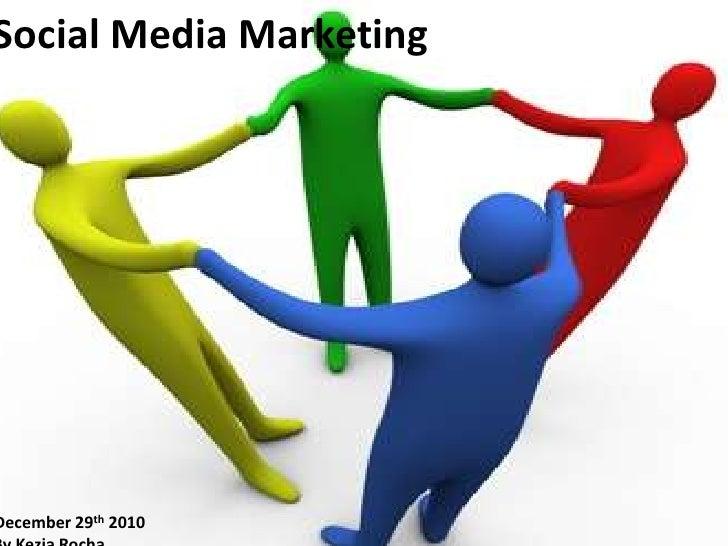 Social Media Marketing <br />December 29th 2010<br />By Kezia Rocha  <br />
