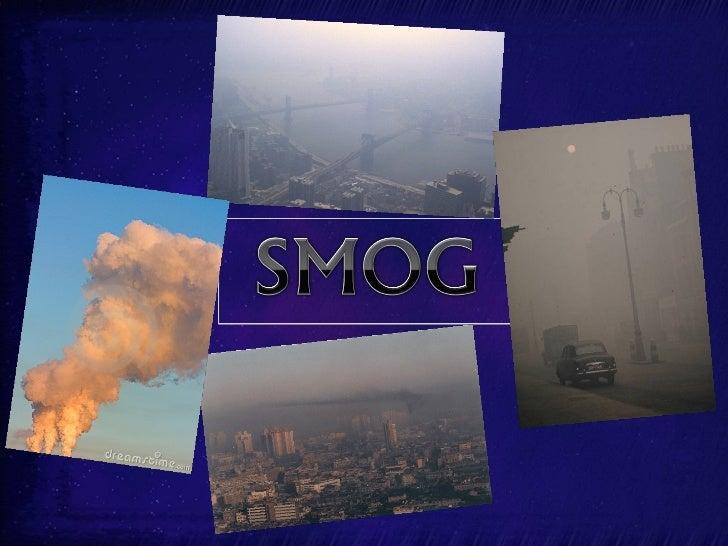 Smog é um tipo de poluição do ar. A palavra smog vem da         mistura de duas palavras, fumo e neblina. Smog pode-se    ...