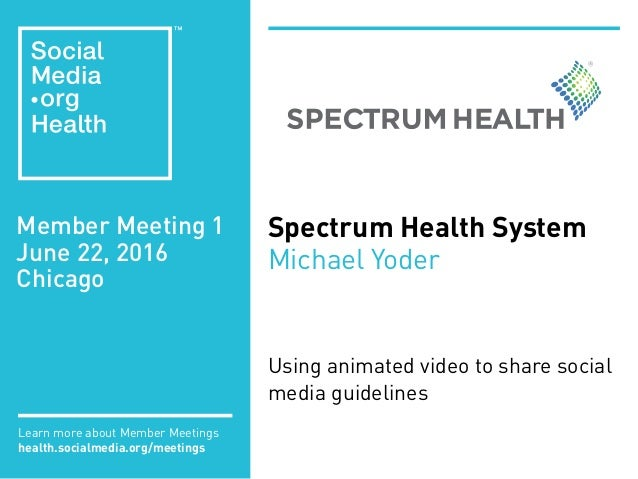 Member Meeting 1 June 22, 2016 Chicago Learn more about Member Meetings health.socialmedia.org/meetings Spectrum Health Sy...