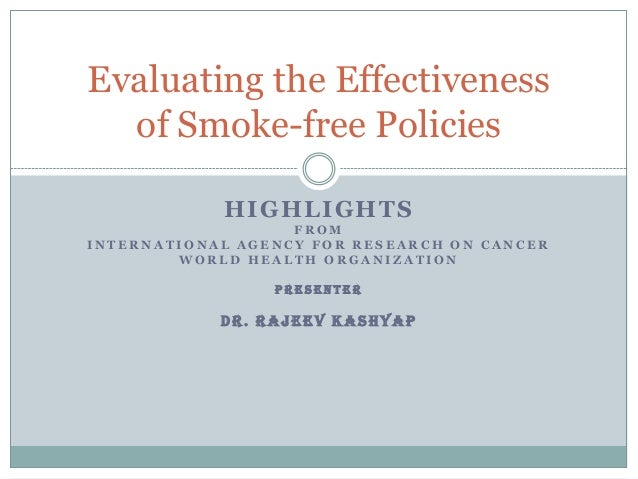Evaluating the Effectiveness of Smoke-free Policies HIGHLIGHTS FROM INTERNATIONAL AGENCY FOR RESEARCH ON CANCER WORLD HEAL...