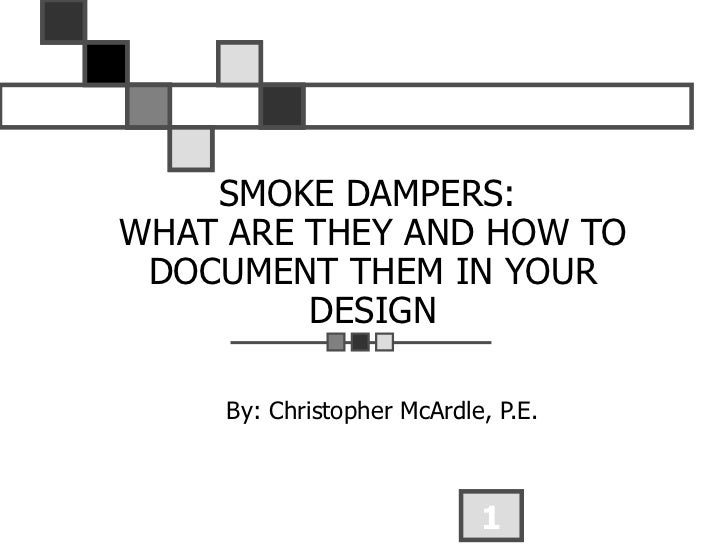 SMOKE DAMPERS:  WHAT ARE THEY AND HOW TO DOCUMENT THEM IN YOUR DESIGN By: Christopher McArdle, P.E.
