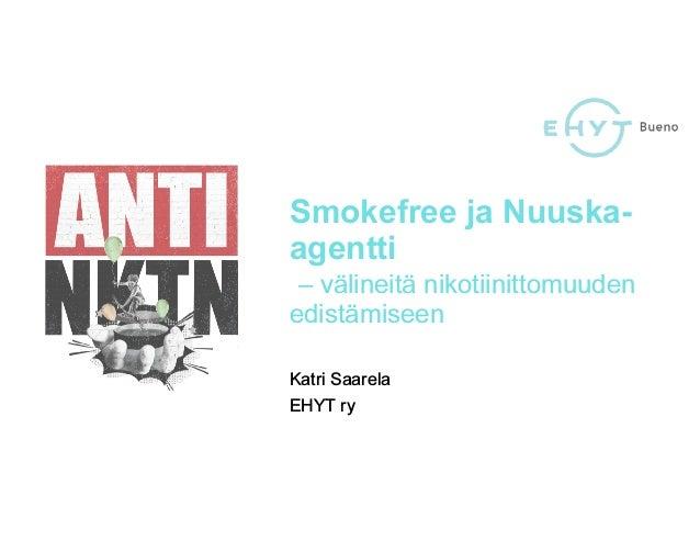 Smokefree ja Nuuska- agentti – välineitä nikotiinittomuuden edistämiseen Katri Saarela EHYT ry