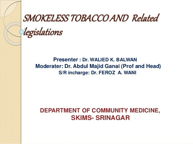 SMOKELESSTOBACCOAND Related legislations Presenter : Dr. WALIED K. BALWAN Moderater: Dr. Abdul Majid Ganai (Prof and Head)...