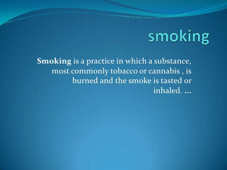 smoking<br />Smokingis a practice in which a substance, most commonly tobacco or cannabis , is burned and the smoke is ta...