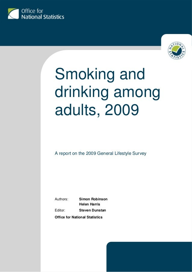 Smoking and drinking among adults, 2009 A report on the 2009 General Lifestyle Survey Authors: Simon Robinson Helen Harris...