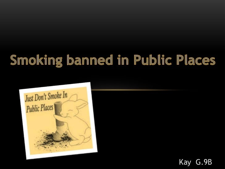 should smoking be banned in pulic places essay Passive smoking is the inhaling of second hand smoke it is damaging the lungs of thousands of innocent australians every year all because some people are addicted and protest that it there right to smoke and endanger fellow workmates in public places.