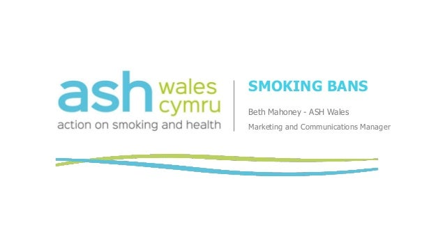 SMOKING BANS Beth Mahoney - ASH Wales Marketing and Communications Manager