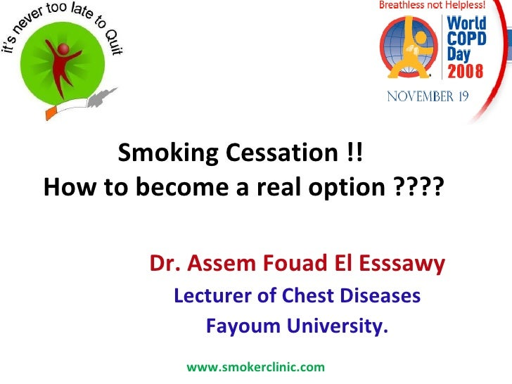 Smoking Cessation !!  How to become a real option ???? Dr. Assem Fouad El Esssawy Lecturer of Chest Diseases Fayoum Univer...