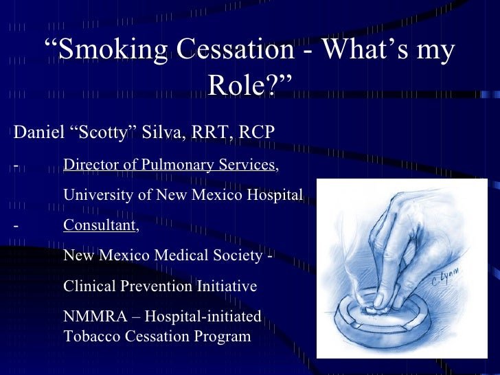 """""""Smoking Cessation - What's my               Role?""""Daniel """"Scotty"""" Silva, RRT, RCP-    Director of Pulmonary Services,    ..."""