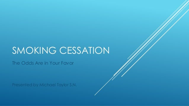 SMOKING CESSATION The Odds Are in Your Favor  Presented by Michael Taylor S.N.