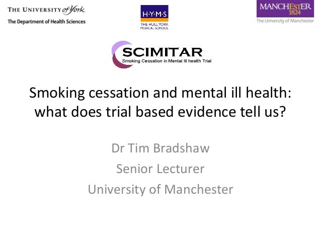 Smoking cessation and mental ill health: what does trial based evidence tell us?            Dr Tim Bradshaw             Se...
