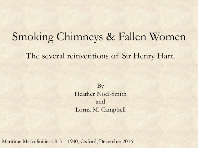 Smoking Chimneys & Fallen Women The several reinventions of Sir Henry Hart. By Heather Noel-Smith and Lorna M. Campbell Ma...