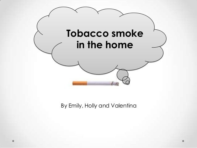 Tobacco smoke    in the homeBy Emily, Holly and Valentina