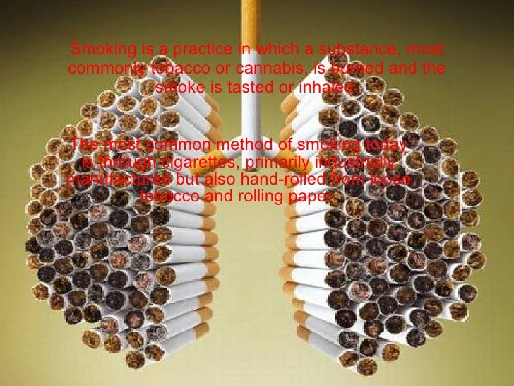 Smoking is a practice in which a substance, most commonly tobacco or cannabis, is burned and the smoke is tasted or inhale...