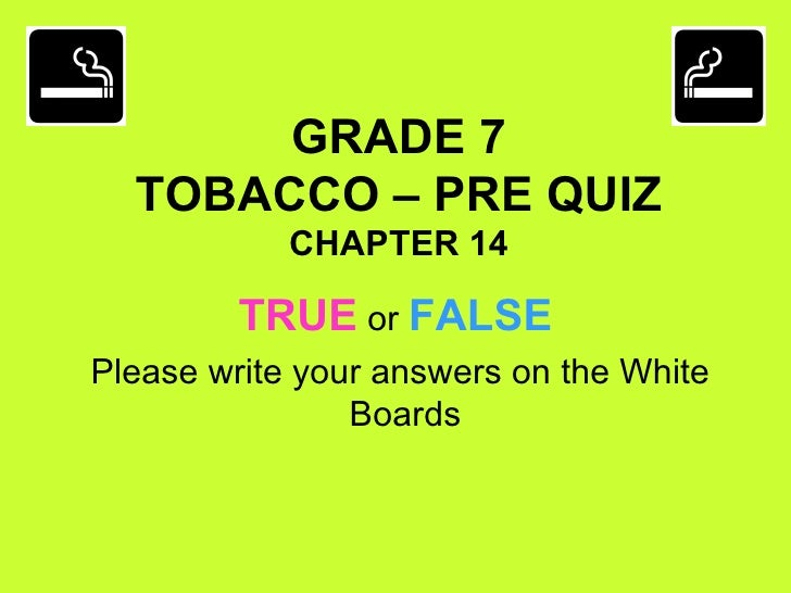 GRADE 7 TOBACCO – PRE QUIZ CHAPTER 14 <ul><li>TRUE  or  FALSE </li></ul><ul><li>Please write your answers on the White Boa...
