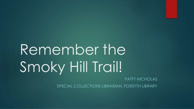 Remember the Smoky Hill Trail! PATTY NICHOLAS SPECIAL COLLECTIONS LIBRARIAN, FORSYTH LIBRARY
