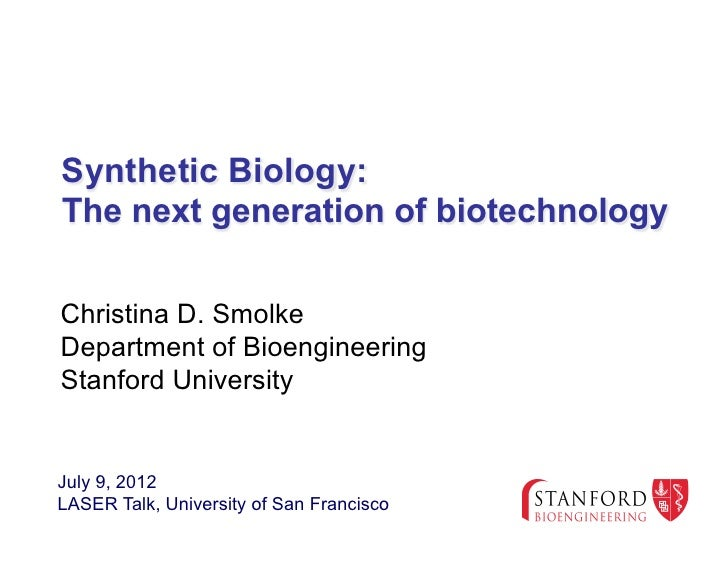 Synthetic Biology:The next generation of biotechnologyChristina D. SmolkeDepartment of BioengineeringStanford UniversityJu...