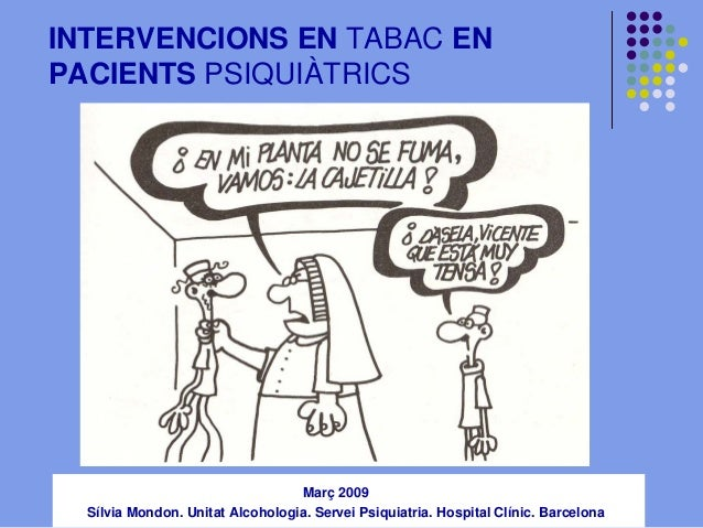 INTERVENCIONS EN TABAC EN PACIENTS PSIQUIÀTRICS  jornada salut mental i tabac Març 2009  Sílvia Mondon. Unitat Alcohologia...