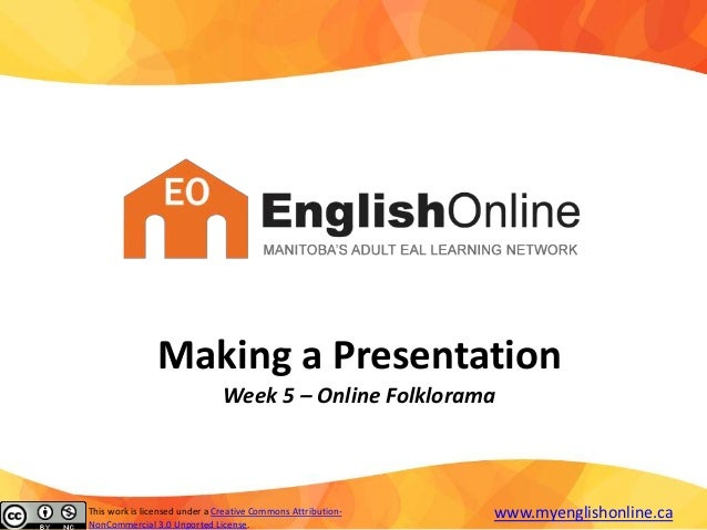 Making a Presentation Week 5 – Online Folklorama This work is licensed under a Creative Commons Attribution- NonCommercial...