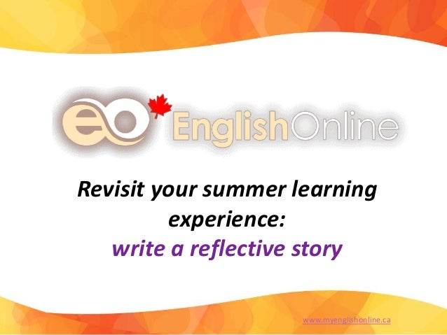 Revisit your summer learning experience: write a reflective story www.myenglishonline.ca