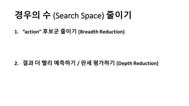 """경우의 수 (Search  Space) 줄이기 1. """"action""""  후보군 줄이기 (Breadth  Reduction) 2. 결과 더 빨리 예측하기 / 판세 평가하기 (Depth  Reduction)"""