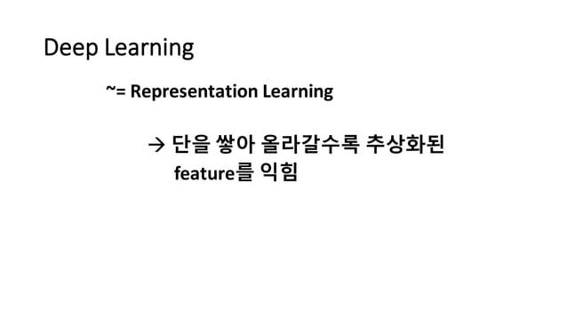 Deep  Learning ~=  Representation  Learning à 단을 쌓아 올라갈수록 추상화된 feature를 익힘