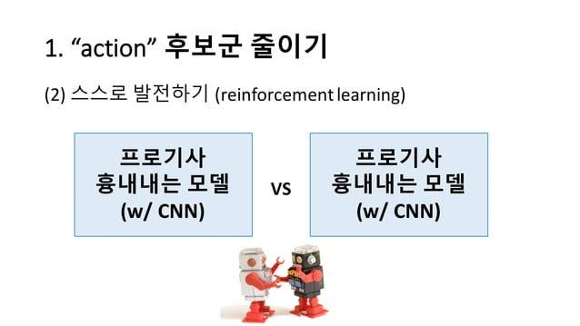 "1.  ""action""  후보군 줄이기 (2) 스스로 발전하기 (reinforcement  learning) 프로기사 흉내내는 모델 (w/  CNN) 프로기사 흉내내는 모델 (w/  CNN) VS"