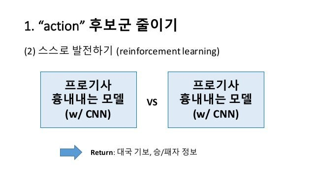 "1.  ""action""  후보군 줄이기 (2) 스스로 발전하기 (reinforcement  learning) 프로기사 흉내내는 모델 (w/  CNN) 프로기사 흉내내는 모델 (w/  CNN) VS Re..."