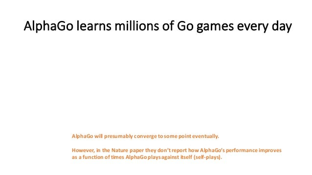 AlphaGo learns  millions  of  Go  games  every  day AlphaGo will  presumably  converge  to  some  po...