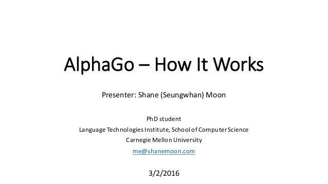 AlphaGo – How  It  Works Presenter: Shane  (Seungwhan)  Moon PhD  student Language  Technologies  Institute,...